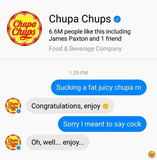 and 1: Chupa Chups  Chupa  6.6M people like this including  James Paxton and 1 friend  Food & Beverage Company  1:29 PM  Sucking a fat juicy chupa rn  Congratulations, enjoy e  Sorry I meant to say cock  Oh, well... enjoy