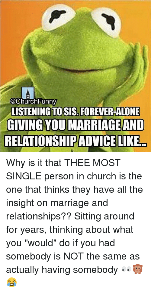 """Church Funny: @Church Funny  LISTENING TO SIS, FOREVER-ALONE  GIVING YOU MARRIAGE AND  RELATIONSHIP ADVICELIKE Why is it that THEE MOST SINGLE person in church is the one that thinks they have all the insight on marriage and relationships?? Sitting around for years, thinking about what you """"would"""" do if you had somebody is NOT the same as actually having somebody 👀🙊😂"""