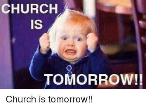 Church, Memes, and 🤖: CHURCH  IS  TOMORROW!! Church is tomorrow!!