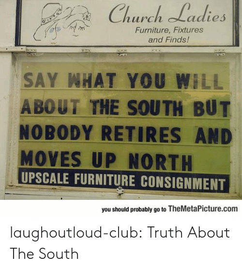 say what: Church Ladies  Furniture, Fixtures  and Finds!  SAY WHAT YOU WILL  A BOUT THE SOUTH BUT  NOBODY RETIRES AND  MOVES UP NORTH  UPSCALE FURNITURE CONSIGNMENT  you should probably go to TheMetaPicture.com laughoutloud-club:  Truth About The South