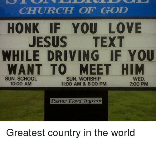 sun worship: CHURCH OF GOD  HONK IF YOU LOVE  JESUS  TEXT  WHILE DRIVING IF YOU  WANT TO MEET HIM  SUN. WORSHIP  SUN. SCHOOL  10:00 AM  700 PM  11:00 AM & 6:00 PM  Pastor Floyd Ingram Greatest country in the world
