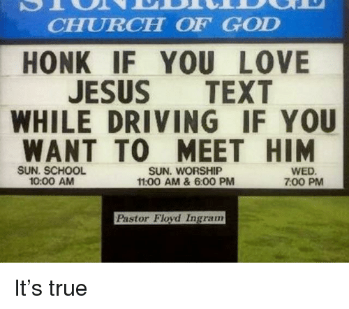 sun worship: CHURCH OF GOD  HONK IF YOU LOVE  JESUS TEXT  WHILE DRIVING IF YOU  WANT TO MEET HIM  SUN. SCHOOL  10:00 AM  SUN. WORSHIP  11:00 AM & 6:00 PM  WED  7:00 PM  Pastor Floyd Ingram