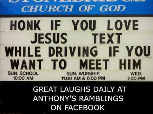 sun worship: CHURCH OF GOD  HONK IF YOU LOVE  JESUS TEXT  WHILE DRIVING IF YOU  WANT TO MEET HIM  SUN. SCHOOL  10:00 AM  SUN. WORSHIP  11:00 AM & 6:00 PM  WED  7:00 PM  GREAT LAUGHS DAILY AT  ANTHONY'S RAMBLINGS  ON FACEBOOK