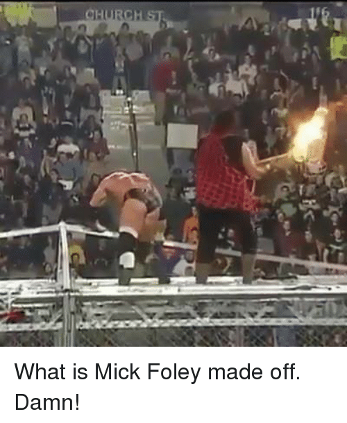 mick foley: CHURCH What is Mick Foley made off. Damn!