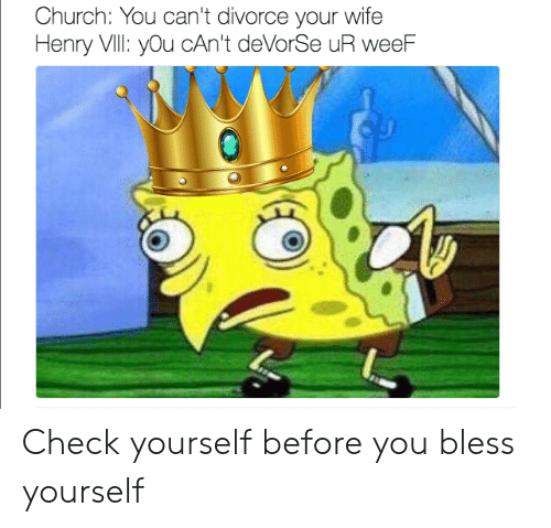 Check yourself: Church: You can't divorce your wife  Henry VIll: you cAn't deVorSe uR weeF Check yourself before you bless yourself