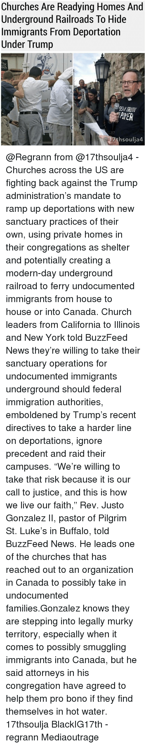 "Buzzfees: Churches Are Readying Homes And  Underground Railroads To Hide  Immigrants From Deportation  Under Trump  and  C17thsoulja4 @Regrann from @17thsoulja4 - Churches across the US are fighting back against the Trump administration's mandate to ramp up deportations with new sanctuary practices of their own, using private homes in their congregations as shelter and potentially creating a modern-day underground railroad to ferry undocumented immigrants from house to house or into Canada. Church leaders from California to Illinois and New York told BuzzFeed News they're willing to take their sanctuary operations for undocumented immigrants underground should federal immigration authorities, emboldened by Trump's recent directives to take a harder line on deportations, ignore precedent and raid their campuses. ""We're willing to take that risk because it is our call to justice, and this is how we live our faith,"" Rev. Justo Gonzalez II, pastor of Pilgrim St. Luke's in Buffalo, told BuzzFeed News. He leads one of the churches that has reached out to an organization in Canada to possibly take in undocumented families.Gonzalez knows they are stepping into legally murky territory, especially when it comes to possibly smuggling immigrants into Canada, but he said attorneys in his congregation have agreed to help them pro bono if they find themselves in hot water. 17thsoulja BlackIG17th - regrann Mediaoutrage"