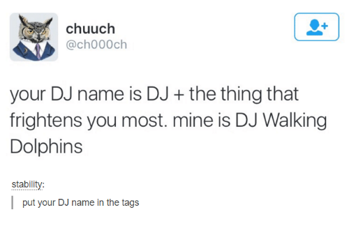 dank: chuuch  @ch000 ch  your DJ name is DJ the thing that  frightens you most. mine is DJ Walking  Dolphins  stability  put your DJ name in the tags