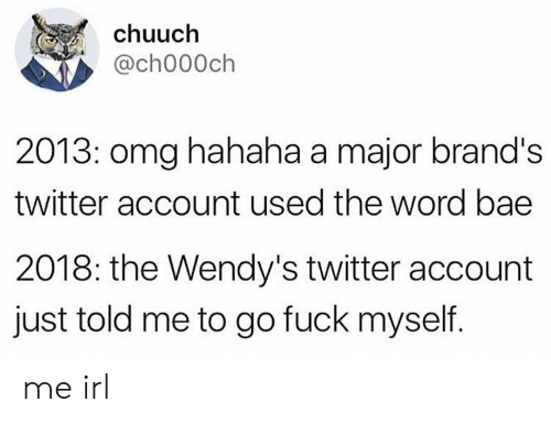 wendys: chuuch  @ch000ch  2013: omg hahaha a major brand's  twitter account used the word bae  2018: the Wendy's twitter account  just told me to go fuck myself. me irl