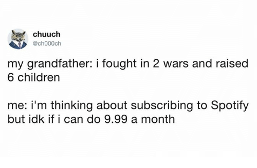 Children, Dank, and Spotify: chuuch  @ch000ch  my grandfather: i fought in 2 wars and raised  6 children  me: i'm thinking about subscribing to Spotify  but idk if i can do 9.99 a month