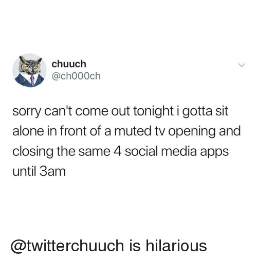 Is Hilarious: chuuch  ,@ch000ch  sorry can't come out tonight i gotta sit  alone in front of a muted tv opening and  closing the same 4 social media apps  until 3am @twitterchuuch is hilarious