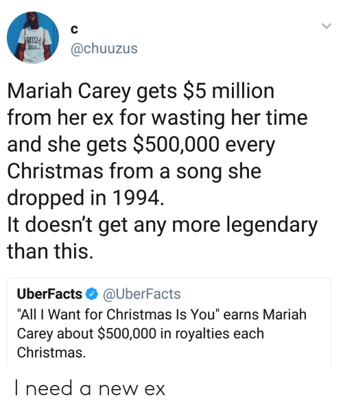 """All I Want for Christmas is You: @chuuzus  Mariah Carey gets $5 million  from her ex for wasting her time  and she gets $500,000 every  Christmas from a song she  dropped in 1994  It doesn't get any more legendary  than this.  UberFacts@UberFacts  """"All I Want for Christmas Is You"""" earns Mariah  Carey about $500,000 in royalties each  Christmas. I need a new ex"""