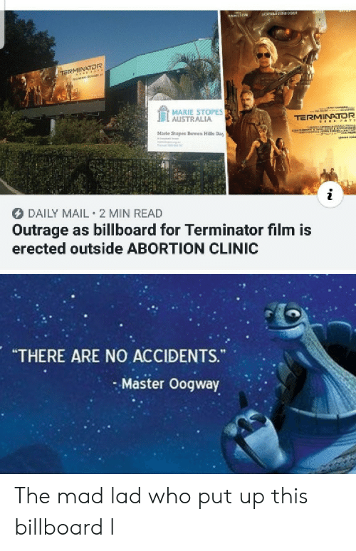 "Billboard: CHWEEN09ER  HAMILTON  TE rss  MARIE STOPES  AUSTRALIA  TERMINATOR  aNANon  co  Marle Stopes Bowen Hills Day  DAILY MAIL 2 MIN READ  Outrage as billboard for Terminator film is  erected outside ABORTION CLINIC  ""THERE ARE NO ACCIDENTS.  Master Oogway The mad lad who put up this billboard l"