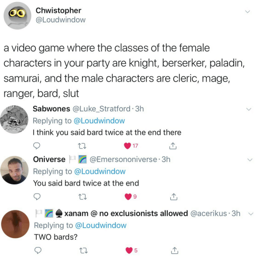 mage: Chwistopher  @Loudwindow  a video game where the classes of the female  characters in your party are knight, berserker, paladin,  samurai, and the male characters are cleric, mage,  ranger, bard, slut   Sabwones @Lu ke_Stratford 3h  Replying to @Loudwindow  I think you said bard twice at the end there  17   @Emersononiverse 3h  Oniverse  Replying to @Loudwindow  You said bard twice at the end   xanam @no exclusionists allowed @acerikus 3h  Replying to @Loudwindow  TWO bards?