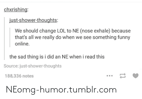 Shower thoughts: chxrishing:  just-shower-thoughts:  We should change LOL to NE (nose exhale) because  that's all we really do when we see something funny  online.  the sad thing is i did an NE when i read this  Source: just-shower-thoughts  188,336 notes NEomg-humor.tumblr.com