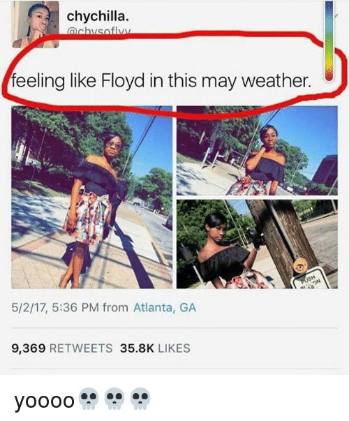 Memes, Weather, and Atlanta: chychilla  ach  feeling like Floyd in this may weather.  5/2/17, 5:36 PM from Atlanta, GA  9,369  RETWEETS 35.8K  LIKES yoooo💀💀💀