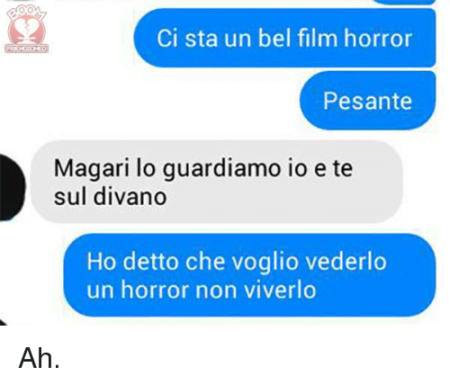 Italian (Language), Film, and Horror: Ci sta un bel film horror  Pesante  Magari lo guardiamo io e te  sul divano  Ho detto che voglio vederlo  un horror non viverlo Ah.