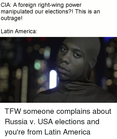 This Is An Outrage: CIA: A foreign right-wing power  manipulated our elections?! This is an  outrage!  Latin America TFW someone complains about Russia v. USA elections and you're from Latin America