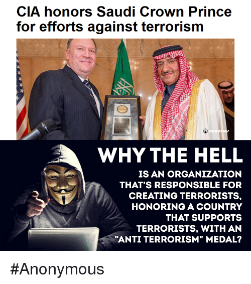 "Memes, 🤖, and Cia: CIA honors Saudi Crown Prince  for efforts against terrorism  anon  WHY THE HELL  IS AN ORGANIZATION  THAT'S RESPONSIBLE FOR  CREATING TERRORISTS.  HONORING A COUNTRY  THAT SUPPORTS  TERRORISTS, WITH AN  ""ANTI TERRORISM"" MEDAL? #Anonymous"