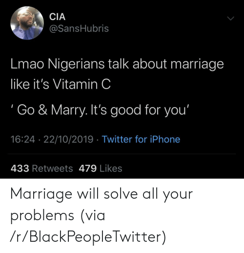 Marriage: CIA  @SansHubris  Lmao Nigerians talk about marriage  like it's Vitamin C  Go & Marry. It's good for you'  16:24 22/10/2019 Twitter for iPhone  433 Retweets 479 Likes Marriage will solve all your problems (via /r/BlackPeopleTwitter)
