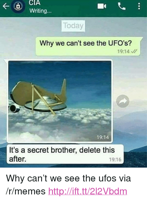 """ufos: CIA  tWriting  Today  Why we can't see the UFO's?  19:14  19:14  It's a secret brother, delete this  after.  19:16 <p>Why can&rsquo;t we see the ufos via /r/memes <a href=""""http://ift.tt/2l2Vbdm"""">http://ift.tt/2l2Vbdm</a></p>"""