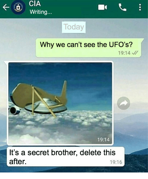 Today, Cia, and Brother: CIA  Writing..  Today  Why we can't see the UFO's?  19:14  19:14  It's a secret brother, delete this  after.  19:16
