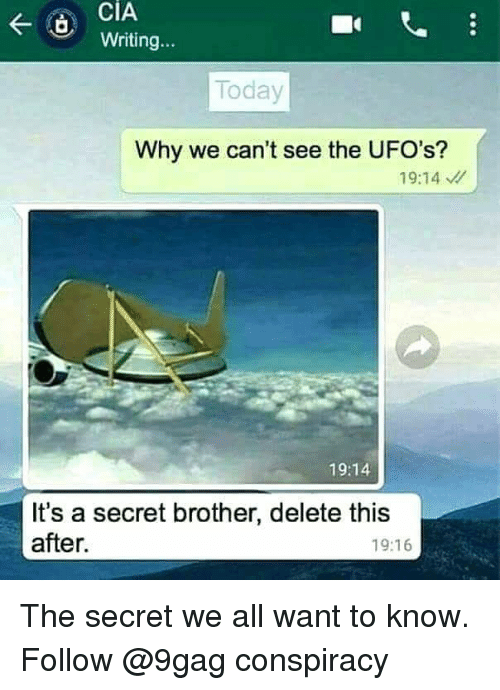 ufos: CiA  Writing...  Today  Why we can't see the UFO's?  19:14  19:14  It's a secret brother, delete this  after.  19:16 The secret we all want to know. Follow @9gag conspiracy