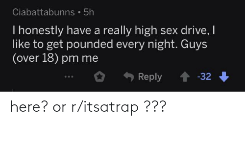 High Sex Drive: Ciabattabunns • 5h  I honestly have a really high sex drive, I  like to get pounded every night. Guys  (over 18) pm me  Reply 1 -32 here? or r/itsatrap ???