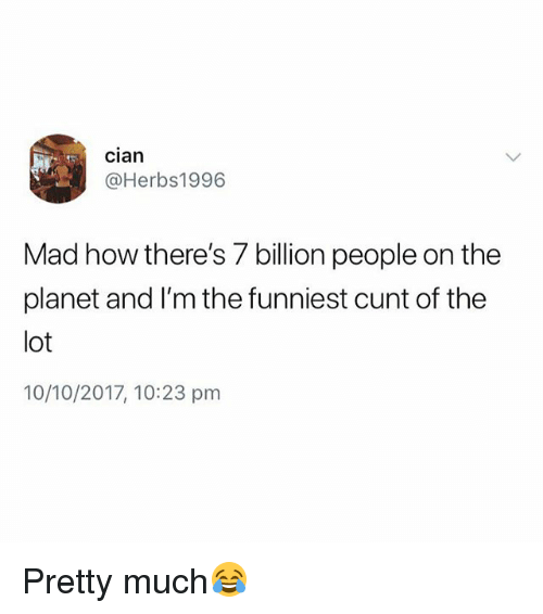 Cunt, British, and Mad: cian  @Herbs1996  Mad how there's 7 billion people on the  planet and I'm the funniest cunt of the  lot  10/10/2017, 10:23 prm Pretty much😂