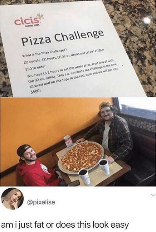 the challenge: cicis  BEYN PIZZA  Pizza Challenge  What is the Pizza Challenge??  (2) people, (2) hours,(2) 32 or drinks and (3) 28 9IZZA  $50 to enter  the 32 oz. drinks. That's it. Complete the challenge in the time  allowed and no sick trips to the restroom and we will pay you  $500!  You have to 2 hours to eat the whole pirza, crust and all with  @pixelise  ami just fat or does this look easy