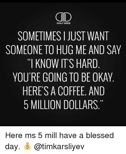 """blessed day: CID  SOMETIMES I JUST WANT  SOMEONE TO HUG ME AND SAY  """"I KNOW ITS HARD  YOU'RE GOING TO BE OKAY  HERES A COFFEE, AND  5 MILLION DOLLARS  DAILY DOS Here ms 5 mill have a blessed day. 💰 @timkarsliyev"""