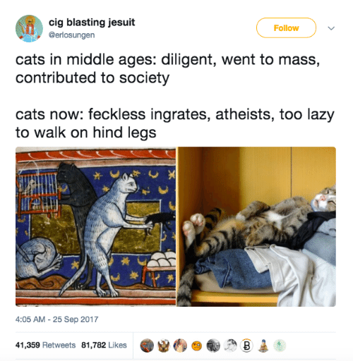 middle ages: cig blasting jesuit  Follow  @erlosungen  cats in middle ages: diligent, went to mass,  contributed to society  cats now: feckless ingrates, atheists, too lazy  to walk on hind legs  4:05 AM -25 Sep 2017  41,359 Retweets 81,782 Likes