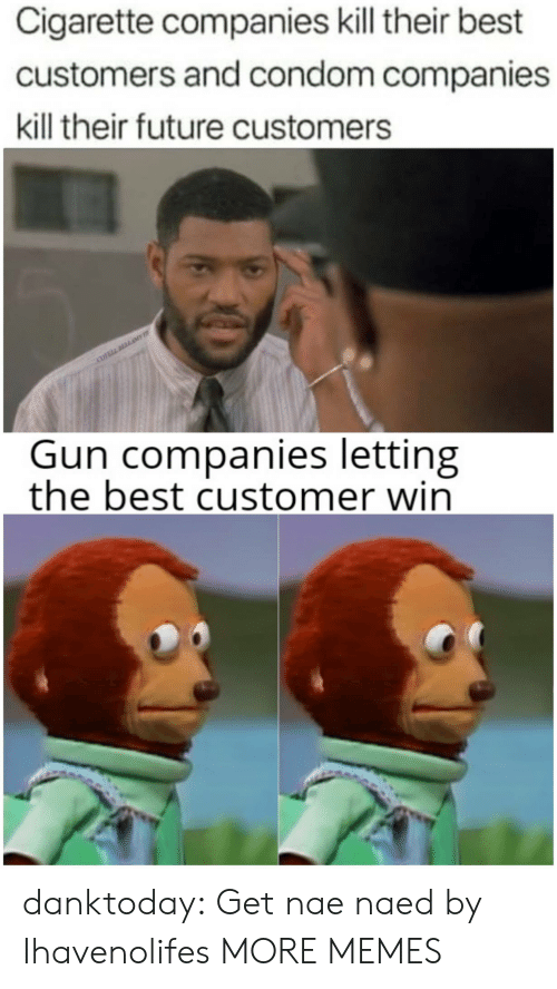 Naed: Cigarette companies kill their best  customers and condom companies  kill their future customers  COVELL DLLAME  Gun companies letting  the best customer win danktoday: Get nae naed by Ihavenolifes  MORE MEMES
