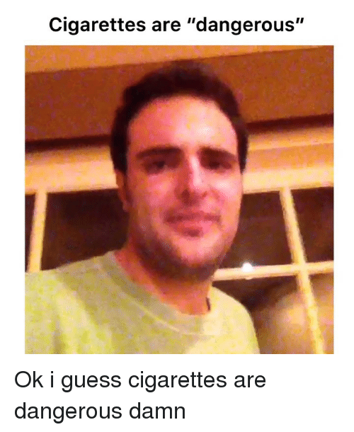 """Memes, Guess, and 🤖: Cigarettes are """"dangerous"""" Ok i guess cigarettes are dangerous damn"""