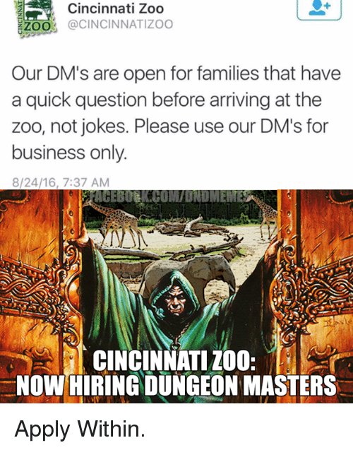 Dungeon Master: Cincinnati Zoo  ZZOO  @CINCINNATI ZOO  Our DM's are open for families that have  a quick question before arriving at the  zoo, not jokes. Please use our DM's for  business only.  8/24/16, 7:37 AM  CINCINNATI ZOO  NOW HIRING DUNGEON MASTERS Apply Within.