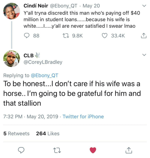 stallion: Cindí Noir @Ebony_QT May 20  Y'all tryna discredit this man who's paying off $40  million in student loans......because his wife IS  white..... .....y'all are never satisfied I swear Imao  33.4K  9.8K  CLB-  @CoreyLBradley  Replying to @Ebony_QT  To be honest...l don't care if his wife was a  horse.. l'm going to be grateful for him and  that stallion  7:32 PM May 20, 2019 Twitter for iPhone  264 Likes  5 Retweets