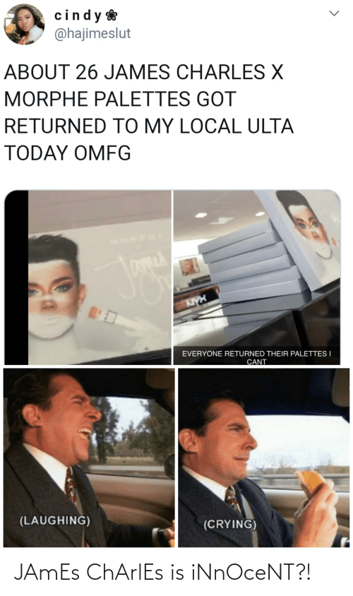 Morphe: cindy  @hajimeslut  ABOUT 26 JAMES CHARLES X  MORPHE PALETTES GOT  RETURNED TO MY LOCAL ULTA  TODAY OMFG  KYX  EVERYONE RETURNED THEIR PALETTES I  CANT  (LAUGHING)  (CRYING) JAmEs ChArlEs is iNnOceNT?!