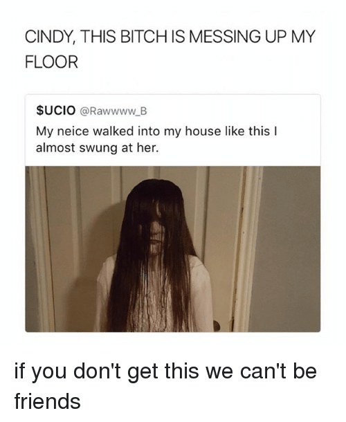 Bitch, Friends, and My House: CINDY, THIS BITCH IS MESSING UP MY  FLOOR  $UCIO @Rawwww_B  My neice walked into my house like this I  almost swung at her.  ぽ! if you don't get this we can't be friends