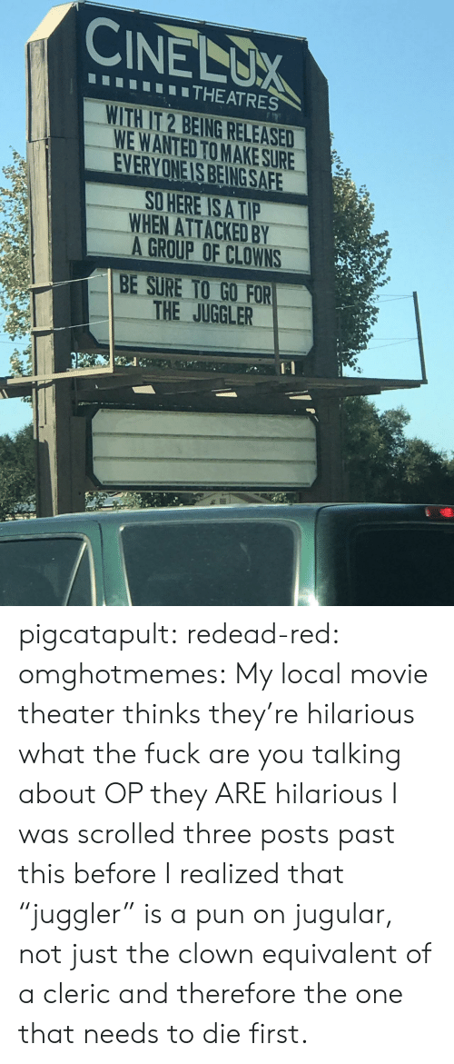 """Target, Tumblr, and Clowns: CINELUX  THEATRES  WITH IT 2 BEING RELEASED  WE WANTED TO MAKE SURE  EVERYONE IS BEING SAFE  O HERE IS A TIP  WHEN ATTACKED BY  A GROUP OF CLOWNS  BE SURE TO GO FOR  THE JUGGLER pigcatapult:  redead-red:  omghotmemes: My local movie theater thinks they're hilarious what the fuck are you talking about OP they ARE hilarious  I was scrolled three posts past this before I realized that """"juggler"""" is a pun on jugular, not just the clown equivalent of a cleric and therefore the one that needs to die first."""