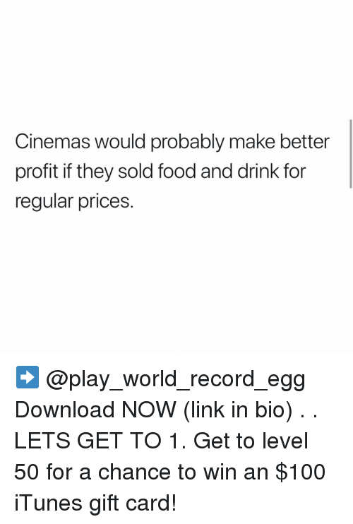 iTunes: Cinemas would probably make better  profit if they sold food and drink for  regular prices. ➡️ @play_world_record_egg Download NOW (link in bio) . . LETS GET TO 1. Get to level 50 for a chance to win an $100 iTunes gift card!