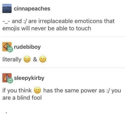 Emojis: cinnapeaches  _and:/are irreplaceable emoticons that  emojis will never be able to touch  rudebiboy  literally  &  sleepykirby  has the same power as :/ you  if you think  are a blind fool .