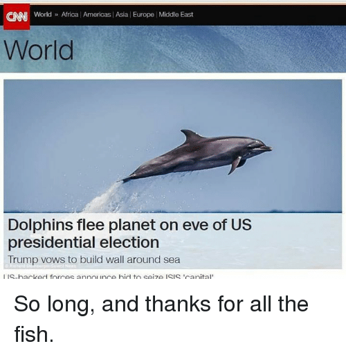 Thanks For All The Fish: CINNI World  Africa Americas Asia Europe Middle East  World  Dolphins flee planet on eve of US  presidential election  Trump vows to build wall around sea  I IS-backed forces annon ince bid to seize ISIS Tranital So long, and thanks for all the fish.
