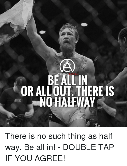 circling: CIRCLE  AMBITION  BE ALL IN  OR ALLOUT. THERE IS  NO HALFWAY There is no such thing as half way. Be all in! - DOUBLE TAP IF YOU AGREE!