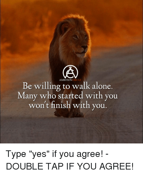 """circling: CIRCLE  AMBITION  Be willing to walk alone.  Many who started with you  won't finish with you Type """"yes"""" if you agree! - DOUBLE TAP IF YOU AGREE!"""