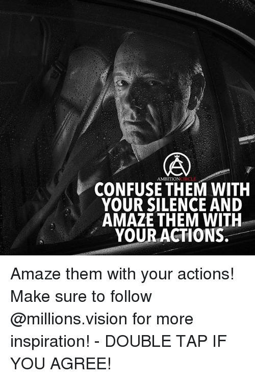 Memes, Vision, and Ambition: CIRCLE  AMBITION  CONFUSE THEM WITH  YOUR SILENCE AND  AMAZE THEM WITH  YOUR ACTIONS. Amaze them with your actions! Make sure to follow @millions.vision for more inspiration! - DOUBLE TAP IF YOU AGREE!