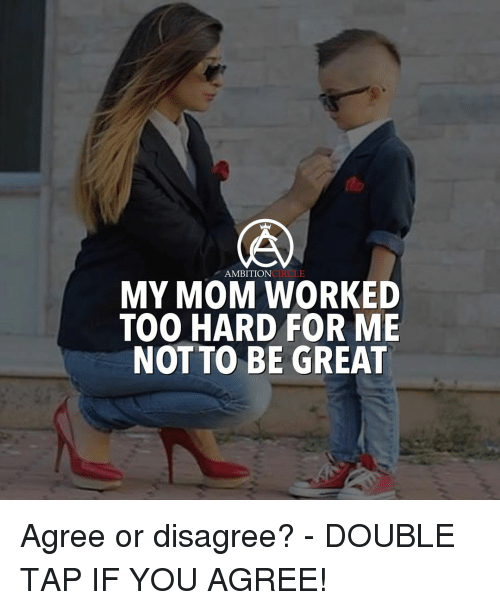 circling: CIRCLE  AMBITION  MY MOM WORKED  TOO HARD FOR ME  NOT TO BE GREAT Agree or disagree? - DOUBLE TAP IF YOU AGREE!