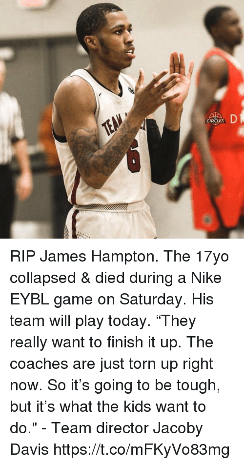 "Memes, Nike, and Game: CIRCUIT RIP James Hampton. The 17yo collapsed & died during a Nike EYBL game on Saturday. His team will play today.   ""They really want to finish it up. The coaches are just torn up right now. So it's going to be tough, but it's what the kids want to do."" -  Team director Jacoby Davis https://t.co/mFKyVo83mg"