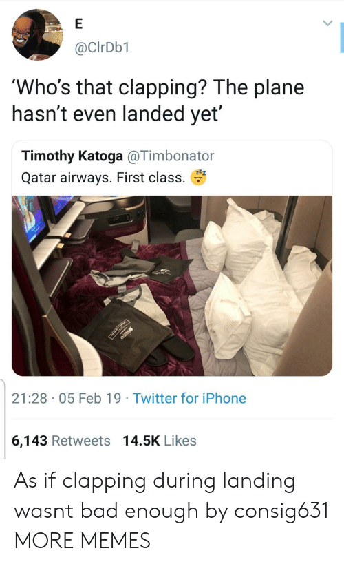 Qatar: @CIrDb1  'Who's that clapping? The plane  nasnt even landed yet  Timothy Katoga @Timbonator  Qatar airways. First class.  21:28 05 Feb 19 Twitter for iPhone  6,143 Retweets 14.5K Likes As if clapping during landing wasnt bad enough by consig631 MORE MEMES
