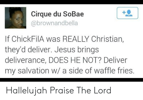 Deliverance: Cirque du SoBae  abrownandbella  If ChickFilA was REALLY Christian,  they'd deliver. Jesus brings  deliverance, DOES HE NOT? Deliver  my salvation w/ a side of waffle fries Hallelujah Praise The Lord