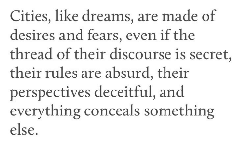 Absurd: Cities, like dreams, are made of  desires and fears, even if the  thread of their discourse is secret,  their rules are absurd, their  perspectives deceitful, and  everything conceals something  else.