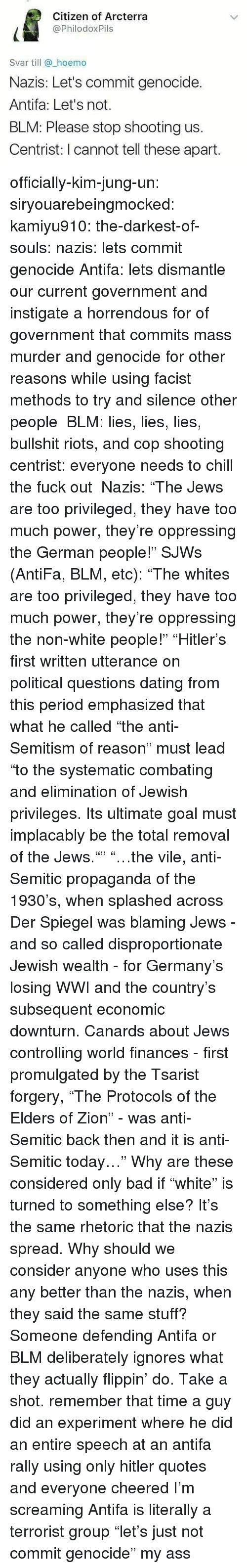 """privileges: Citizen of Arcterra  @PhilodoxPils  Svar till @_hoemo  Nazis: Let's commit genocide.  Antifa: Let's not.  BLM: Please stop shooting us.  Centrist: I cannot tell these apart officially-kim-jung-un:  siryouarebeingmocked:  kamiyu910:  the-darkest-of-souls:  nazis: lets commit genocide Antifa: lets dismantle our current government and instigate a horrendous for of government that commits mass murder and genocide for other reasons while using facist methods to try and silence other people BLM: lies, lies, lies, bullshit riots, and cop shooting centrist: everyone needs to chill the fuck out  Nazis:""""The Jews are too privileged, they have too much power, they're oppressing the German people!"""" SJWs (AntiFa, BLM, etc):""""The whites are too privileged, they have too much power, they're oppressing the non-white people!""""   """"Hitler's first written utterance on political questions dating from this period emphasized that what he called """"the anti-Semitism of reason"""" must lead """"to the systematic combating and elimination of Jewish privileges. Its ultimate goal must implacably be the total removal of the Jews."""""""" """"…the vile, anti-Semitic propaganda of the 1930's, when splashed across Der Spiegel was blaming Jews - and so called disproportionate Jewish wealth - for Germany's losing WWI and the country's subsequent economic downturn. Canards about Jews controlling world finances - first promulgated by the Tsarist forgery, """"The Protocols of the Elders of Zion"""" - was anti-Semitic back then and it is anti-Semitic today…"""" Why are these considered only bad if""""white"""" is turned to something else? It's the same rhetoric that the nazis spread. Why should we consider anyone who uses this any better than the nazis, when they said the same stuff?  Someone defending Antifa or BLM deliberately ignores what they actually flippin' do. Take a shot.  remember that time a guy did an experiment where he did an entire speech at an antifa rally using only hitler quotes and everyone cheered  I'm scr"""